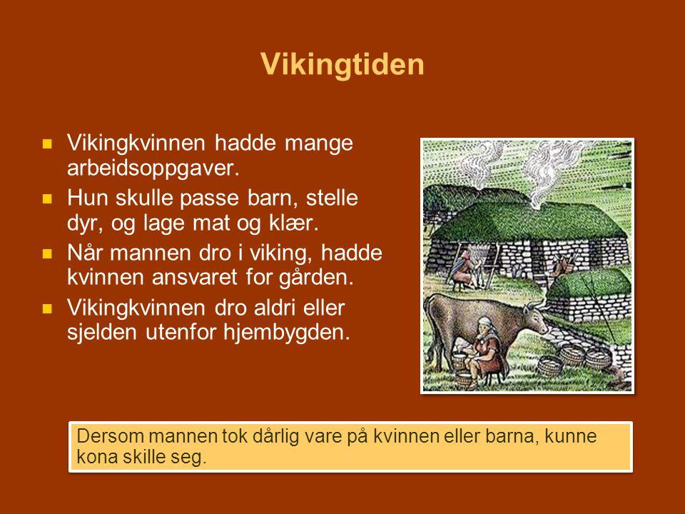 Vikingtiden   Vikingkvinnen hadde mange arbeidsoppgaver.   Hun skulle passe barn, stelle dyr, og lage mat og klær.   Når mannen dro i viking, ha