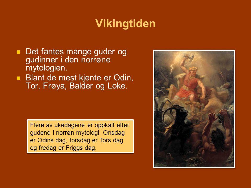 Vikingtiden   Det fantes mange guder og gudinner i den norrøne mytologien.   Blant de mest kjente er Odin, Tor, Frøya, Balder og Loke. Flere av uk