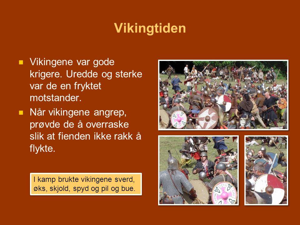 Vikingtiden   Vikingene var gode krigere. Uredde og sterke var de en fryktet motstander.   Når vikingene angrep, prøvde de å overraske slik at fie