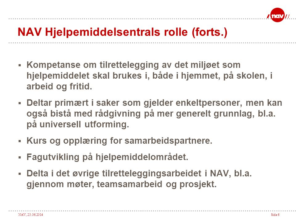 NAV, 23.06.2014Side 6 NAV Hjelpemiddelsentrals rolle (forts.)  Kompetanse om tilrettelegging av det miljøet som hjelpemiddelet skal brukes i, både i