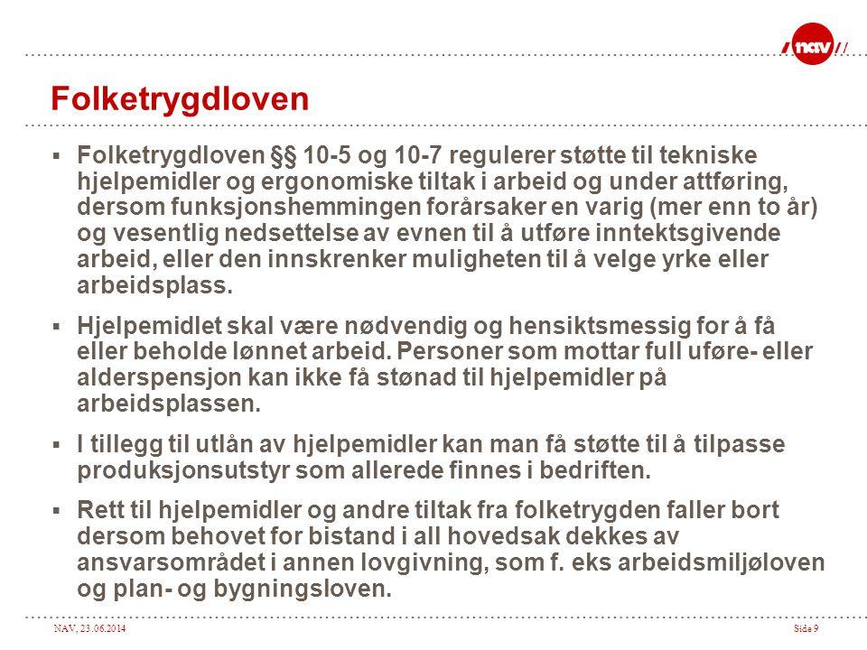 NAV, 23.06.2014Side 9 Folketrygdloven  Folketrygdloven §§ 10-5 og 10-7 regulerer støtte til tekniske hjelpemidler og ergonomiske tiltak i arbeid og u