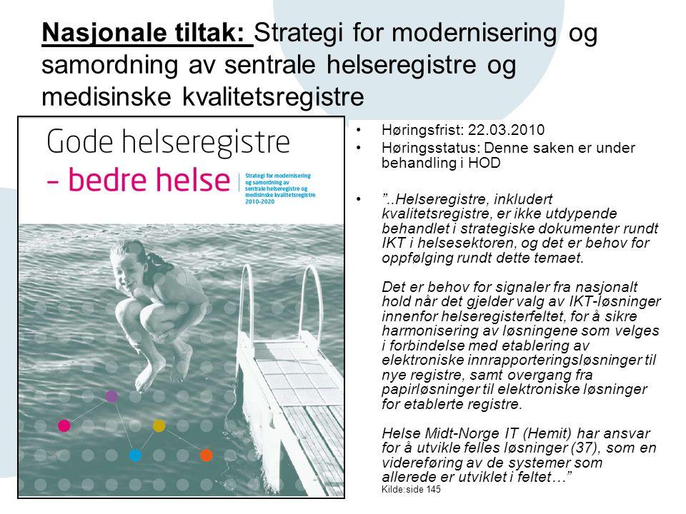 Nasjonale tiltak: Strategi for modernisering og samordning av sentrale helseregistre og medisinske kvalitetsregistre •Høringsfrist: 22.03.2010 •Høringsstatus: Denne saken er under behandling i HOD • ..Helseregistre, inkludert kvalitetsregistre, er ikke utdypende behandlet i strategiske dokumenter rundt IKT i helsesektoren, og det er behov for oppfølging rundt dette temaet.