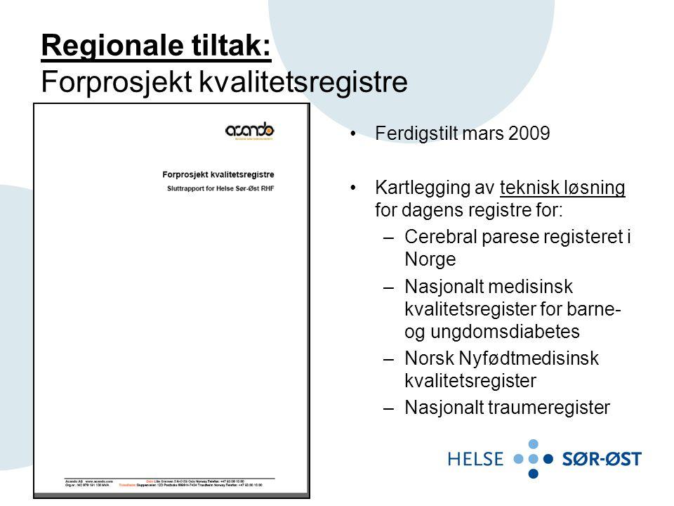 Regionale tiltak: Forprosjekt kvalitetsregistre •Ferdigstilt mars 2009 •Kartlegging av teknisk løsning for dagens registre for: –Cerebral parese registeret i Norge –Nasjonalt medisinsk kvalitetsregister for barne- og ungdomsdiabetes –Norsk Nyfødtmedisinsk kvalitetsregister –Nasjonalt traumeregister