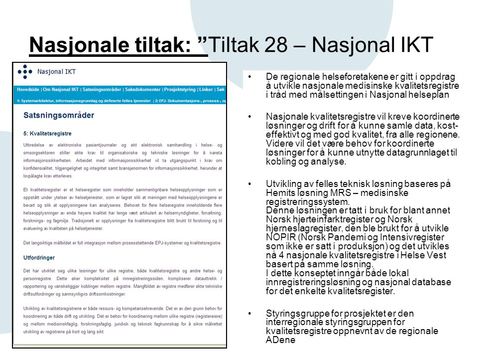 Nasjonale tiltak: Tiltak 28 – Nasjonal IKT •De regionale helseforetakene er gitt i oppdrag å utvikle nasjonale medisinske kvalitetsregistre i tråd med målsettingen i Nasjonal helseplan •Nasjonale kvalitetsregistre vil kreve koordinerte løsninger og drift for å kunne samle data, kost effektivt og med god kvalitet, fra alle regionene.