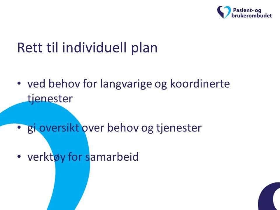Rett til individuell plan • ved behov for langvarige og koordinerte tjenester • gi oversikt over behov og tjenester • verktøy for samarbeid
