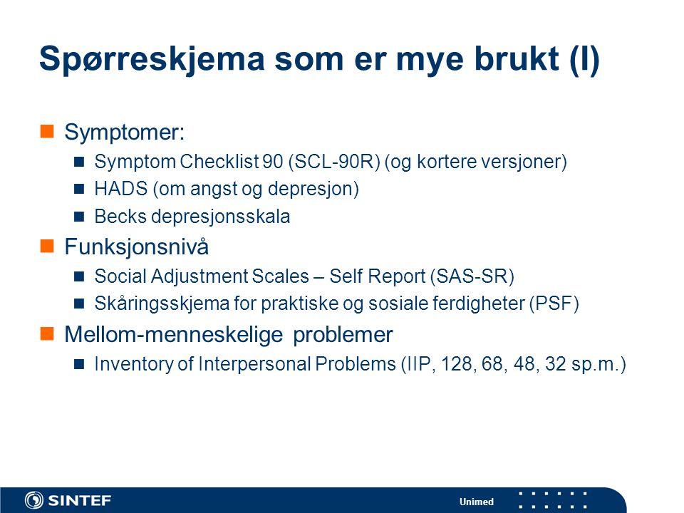 Unimed Spørreskjema som er mye brukt (I)  Symptomer:  Symptom Checklist 90 (SCL-90R) (og kortere versjoner)  HADS (om angst og depresjon)  Becks depresjonsskala  Funksjonsnivå  Social Adjustment Scales – Self Report (SAS-SR)  Skåringsskjema for praktiske og sosiale ferdigheter (PSF)  Mellom-menneskelige problemer  Inventory of Interpersonal Problems (IIP, 128, 68, 48, 32 sp.m.)