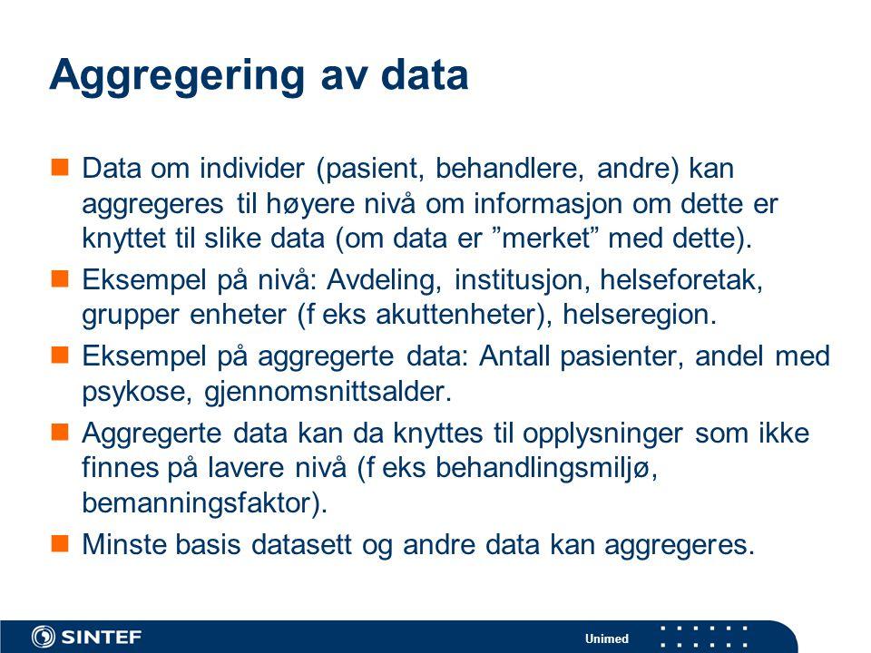 Unimed Aggregering av data  Data om individer (pasient, behandlere, andre) kan aggregeres til høyere nivå om informasjon om dette er knyttet til slike data (om data er merket med dette).