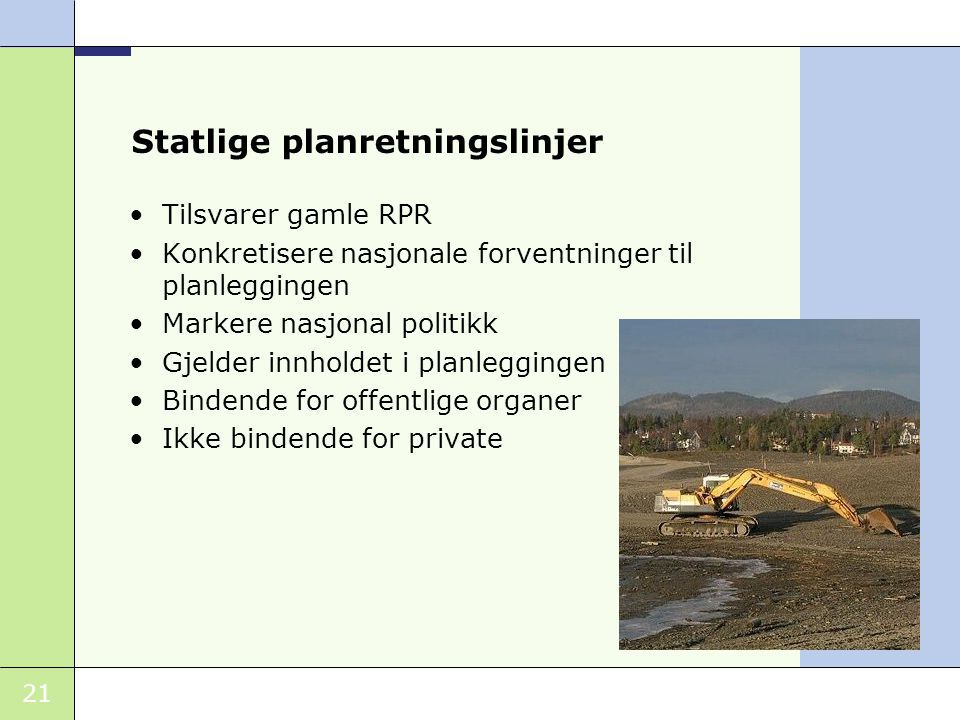 21 Statlige planretningslinjer •Tilsvarer gamle RPR •Konkretisere nasjonale forventninger til planleggingen •Markere nasjonal politikk •Gjelder innholdet i planleggingen •Bindende for offentlige organer •Ikke bindende for private