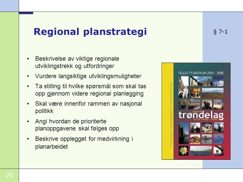 25 Regional planstrategi •Beskrivelse av viktige regionale utviklingstrekk og utfordringer •Vurdere langsiktige utviklingsmuligheter •Ta stilling til hvilke spørsmål som skal tas opp gjennom videre regional planlegging •Skal være innenfor rammen av nasjonal politikk •Angi hvordan de prioriterte planoppgavene skal følges opp •Beskrive opplegget for medvirkning i planarbeidet § 7-1