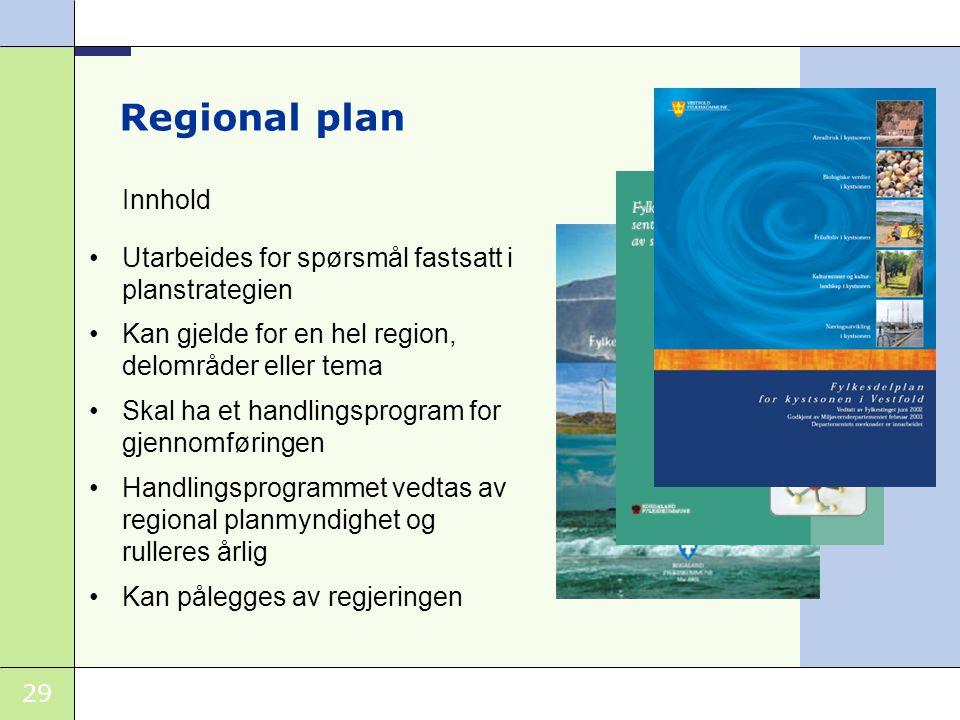 29 Regional plan Innhold •Utarbeides for spørsmål fastsatt i planstrategien •Kan gjelde for en hel region, delområder eller tema •Skal ha et handlingsprogram for gjennomføringen •Handlingsprogrammet vedtas av regional planmyndighet og rulleres årlig •Kan pålegges av regjeringen