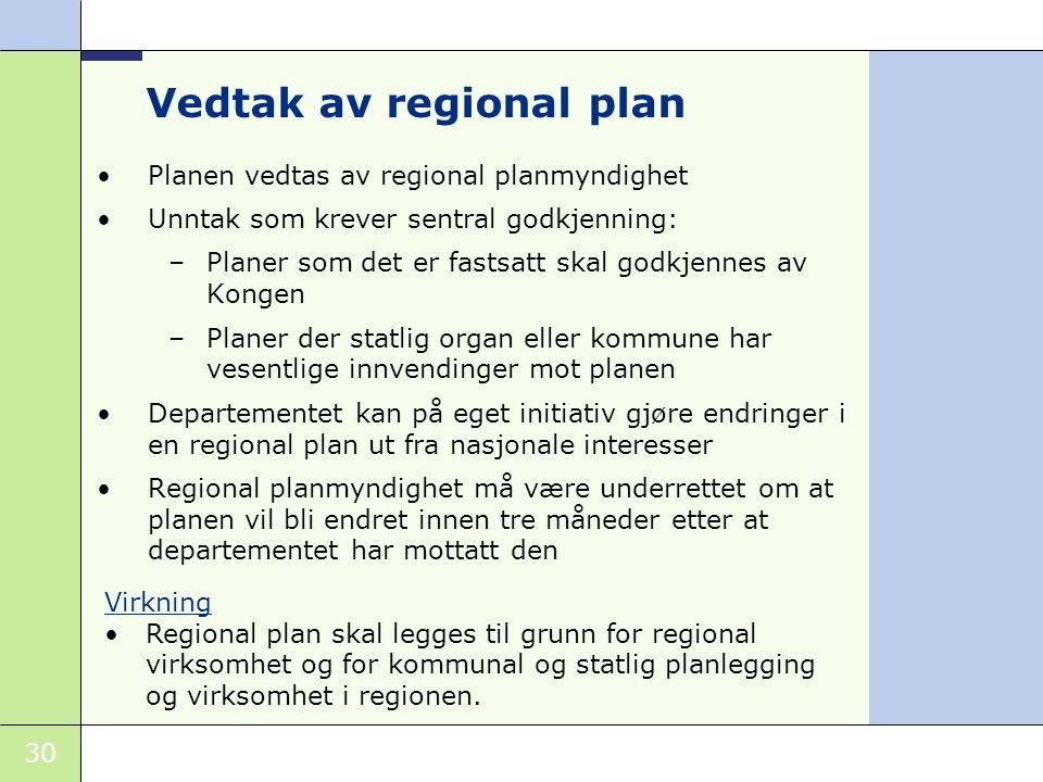 30 Vedtak av regional plan •P•Planen vedtas av regional planmyndighet •U•Unntak som krever sentral godkjenning: –P–Planer som det er fastsatt skal godkjennes av Kongen –P–Planer der statlig organ eller kommune har vesentlige innvendinger mot planen •D•Departementet kan på eget initiativ gjøre endringer i en regional plan ut fra nasjonale interesser •R•Regional planmyndighet må være underrettet om at planen vil bli endret innen tre måneder etter at departementet har mottatt den Virkning •Regional plan skal legges til grunn for regional virksomhet og for kommunal og statlig planlegging og virksomhet i regionen.