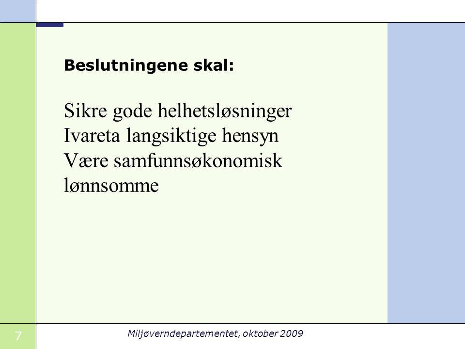 7 Sikre gode helhetsløsninger Ivareta langsiktige hensyn Være samfunnsøkonomisk lønnsomme Beslutningene skal: Miljøverndepartementet, oktober 2009