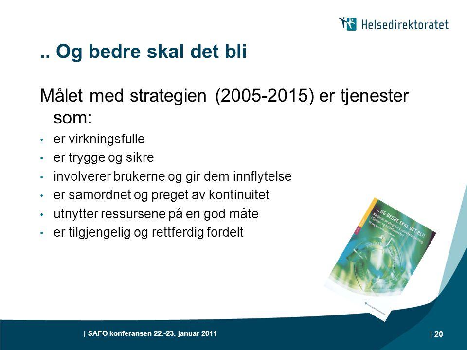 | SAFO konferansen 22.-23. januar 2011 | 20.. Og bedre skal det bli Målet med strategien (2005-2015) er tjenester som: • er virkningsfulle • er trygge