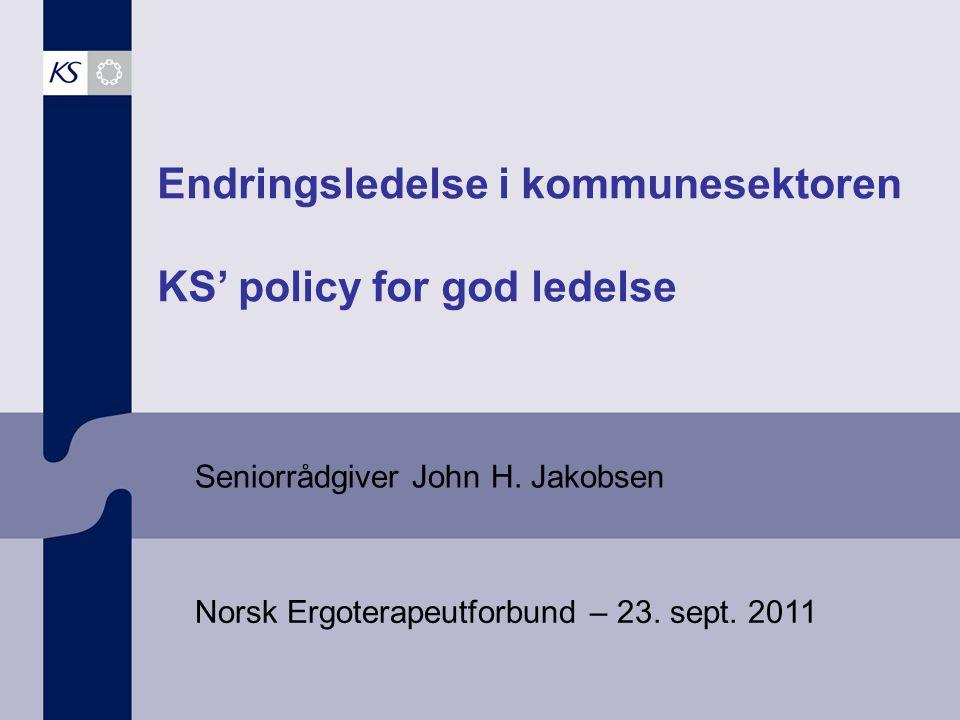Endringsledelse i kommunesektoren KS' policy for god ledelse Seniorrådgiver John H. Jakobsen Norsk Ergoterapeutforbund – 23. sept. 2011