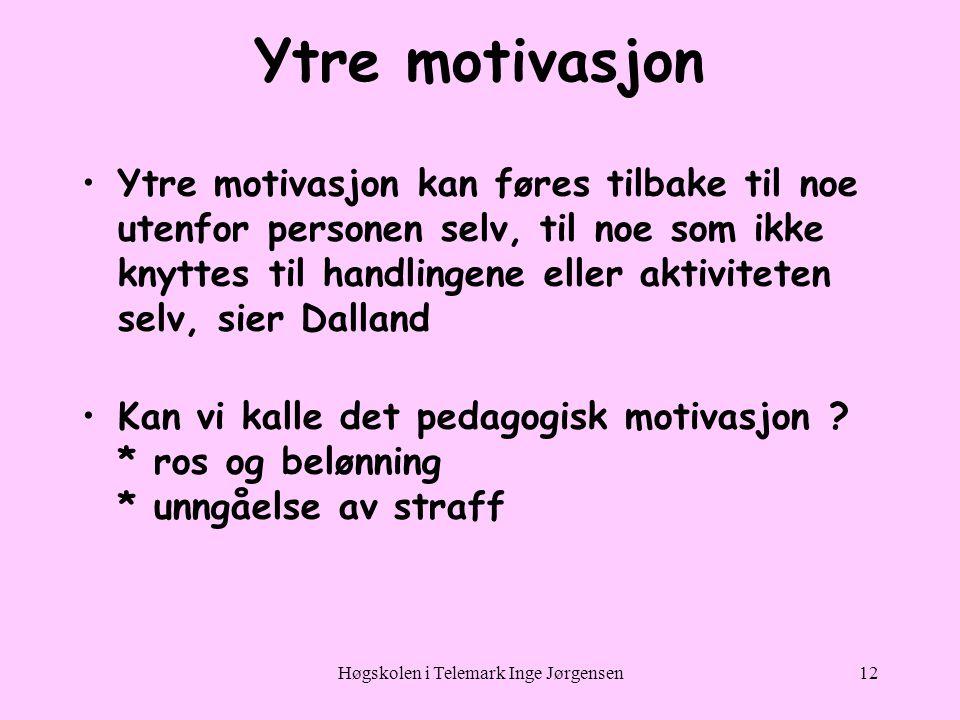 Høgskolen i Telemark Inge Jørgensen12 Ytre motivasjon •Ytre motivasjon kan føres tilbake til noe utenfor personen selv, til noe som ikke knyttes til handlingene eller aktiviteten selv, sier Dalland •Kan vi kalle det pedagogisk motivasjon .