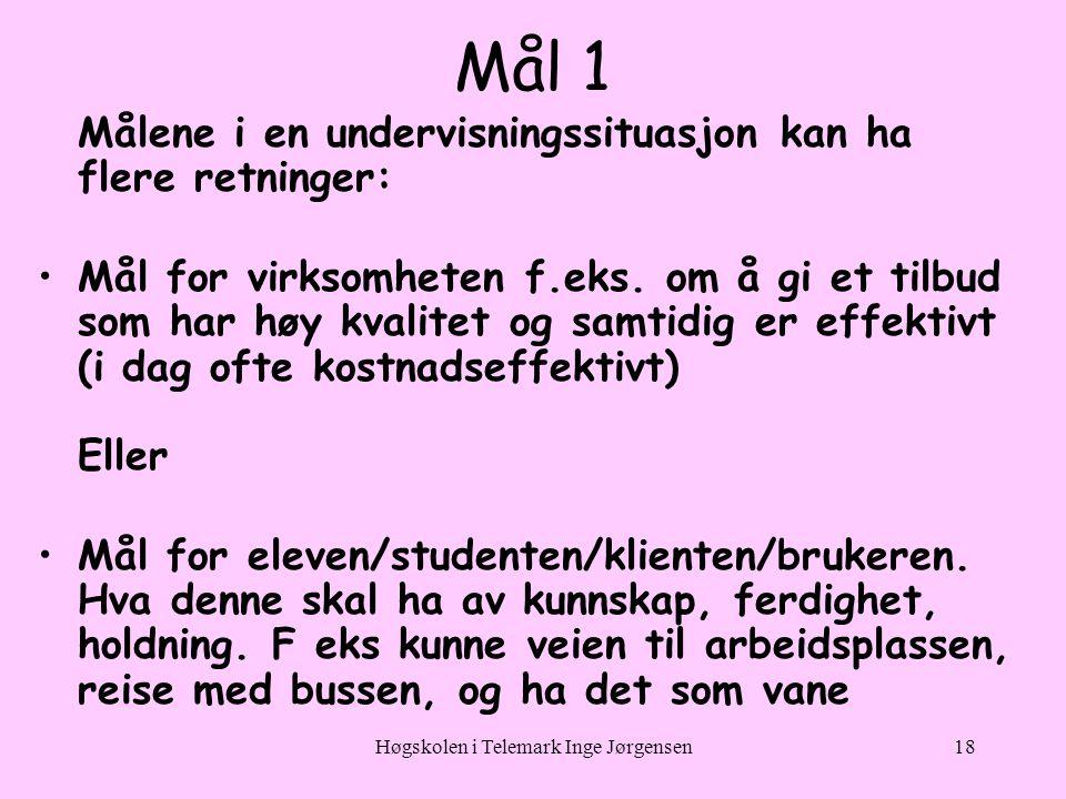 Høgskolen i Telemark Inge Jørgensen18 Mål 1 Målene i en undervisningssituasjon kan ha flere retninger: •Mål for virksomheten f.eks.