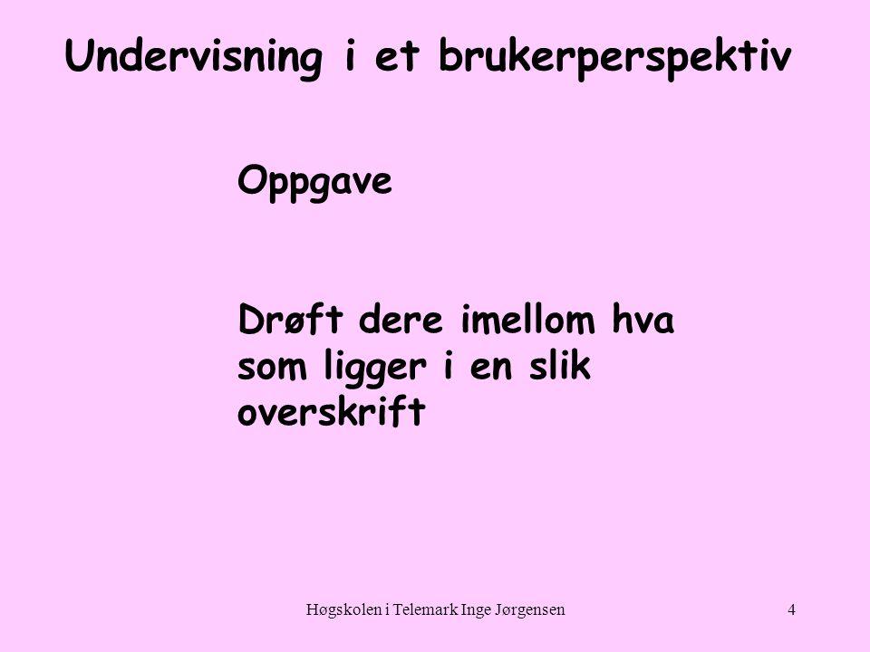 Høgskolen i Telemark Inge Jørgensen4 Undervisning i et brukerperspektiv Oppgave Drøft dere imellom hva som ligger i en slik overskrift
