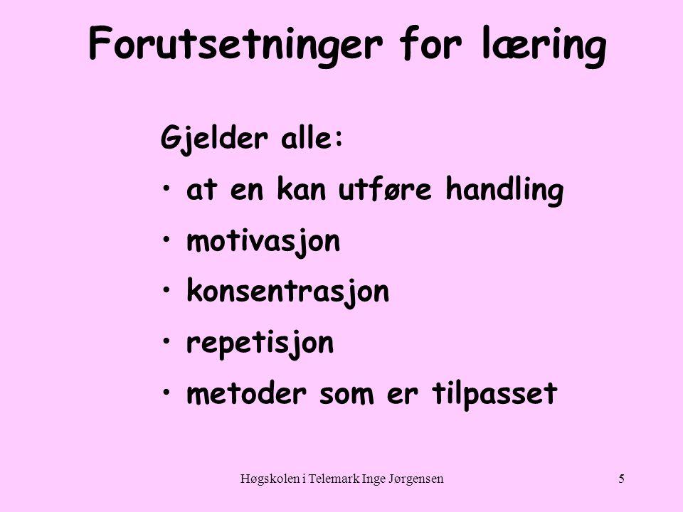 Høgskolen i Telemark Inge Jørgensen5 Forutsetninger for læring Gjelder alle: •at en kan utføre handling •motivasjon •konsentrasjon •repetisjon •metoder som er tilpasset