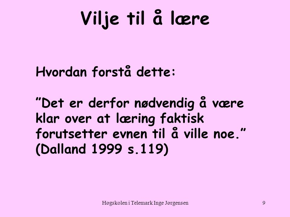 Høgskolen i Telemark Inge Jørgensen9 Vilje til å lære Hvordan forstå dette: Det er derfor nødvendig å være klar over at læring faktisk forutsetter evnen til å ville noe. (Dalland 1999 s.119)