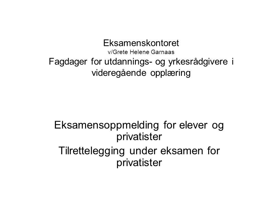 Eksamenskontoret v/Grete Helene Garnaas Fagdager for utdannings- og yrkesrådgivere i videregående opplæring Eksamensoppmelding for elever og privatister Tilrettelegging under eksamen for privatister