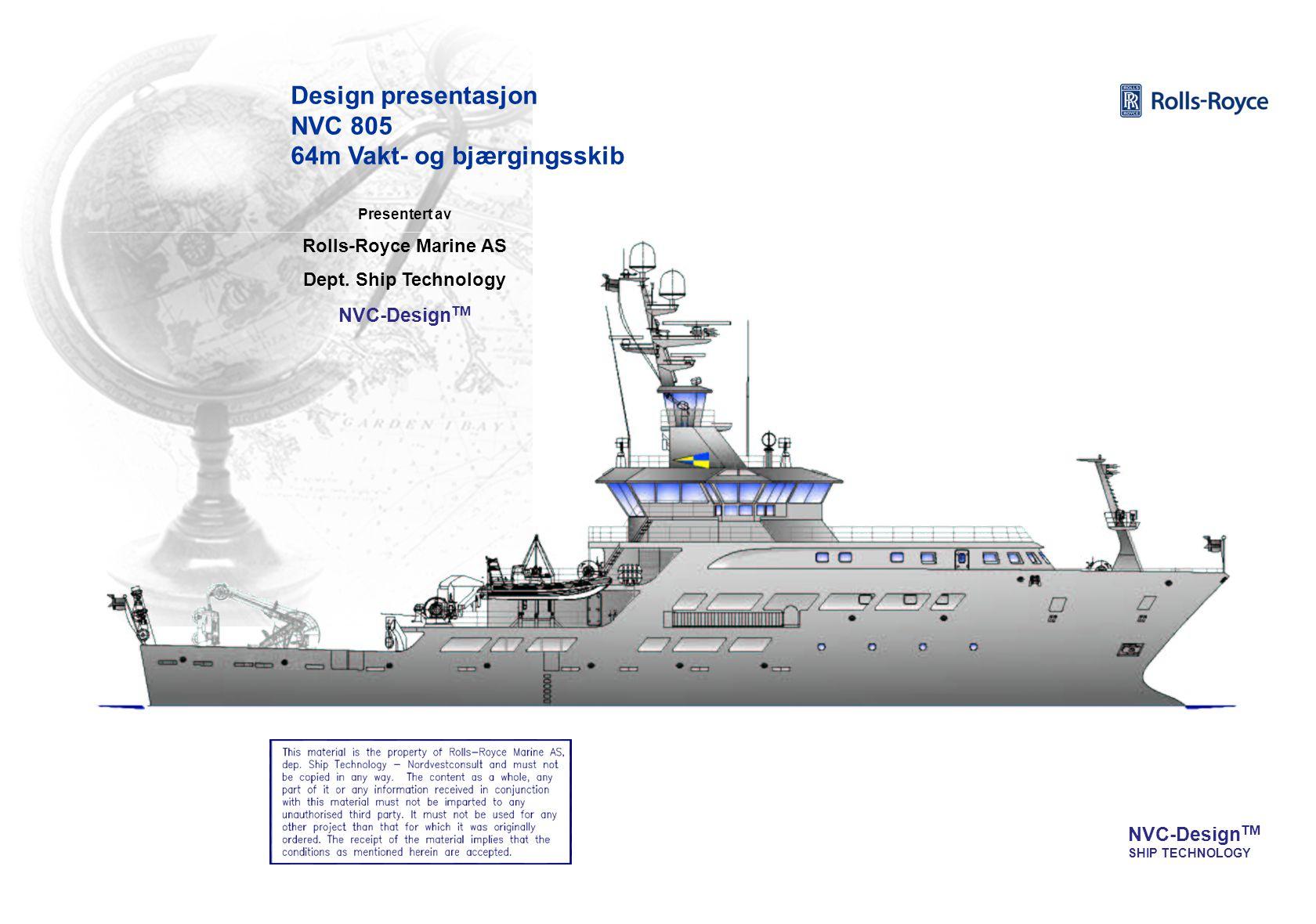NVC-Design TM SHIP TECHNOLOGY Presentert av Rolls-Royce Marine AS Dept. Ship Technology NVC-Design TM Design presentasjon NVC 805 64m Vakt- og bjærgin