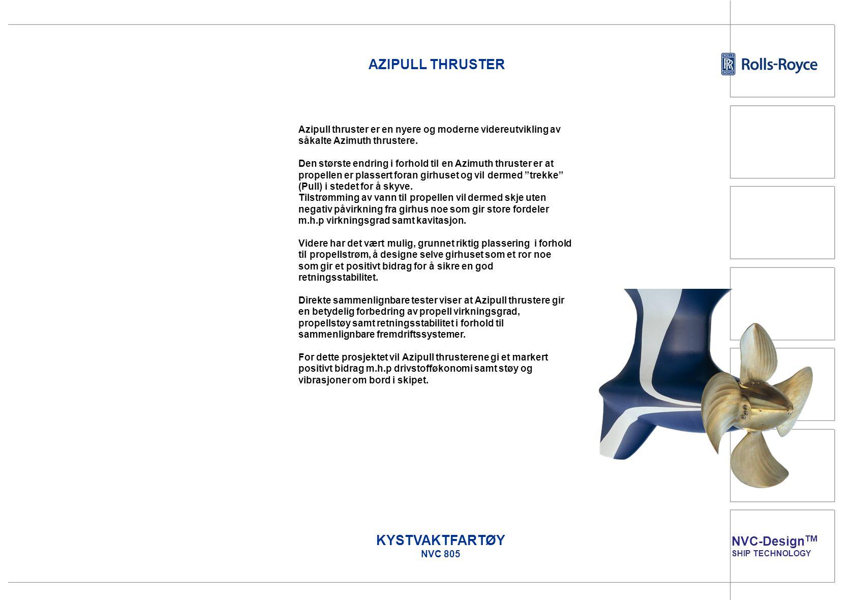 NVC-Design TM SHIP TECHNOLOGY KYSTVAKTFARTØY NVC 805 AZIPULL THRUSTER Azipull thruster er en nyere og moderne videreutvikling av såkalte Azimuth thrus