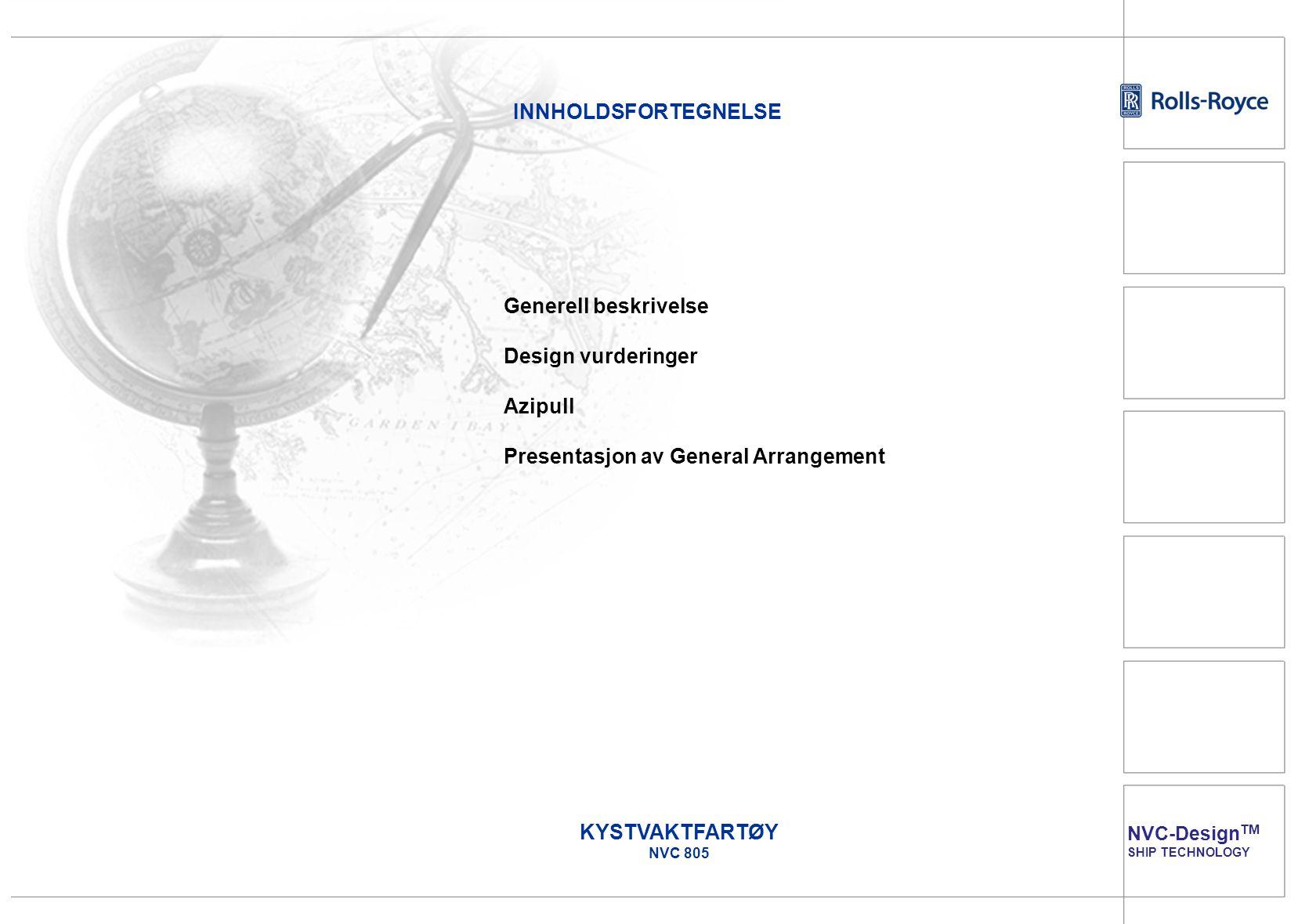 NVC-Design TM SHIP TECHNOLOGY INNHOLDSFORTEGNELSE Generell beskrivelse Design vurderinger Azipull Presentasjon av General Arrangement KYSTVAKTFARTØY N