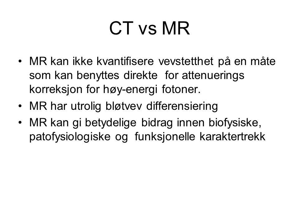 CT vs MR •MR kan ikke kvantifisere vevstetthet på en måte som kan benyttes direkte for attenuerings korreksjon for høy-energi fotoner. •MR har utrolig