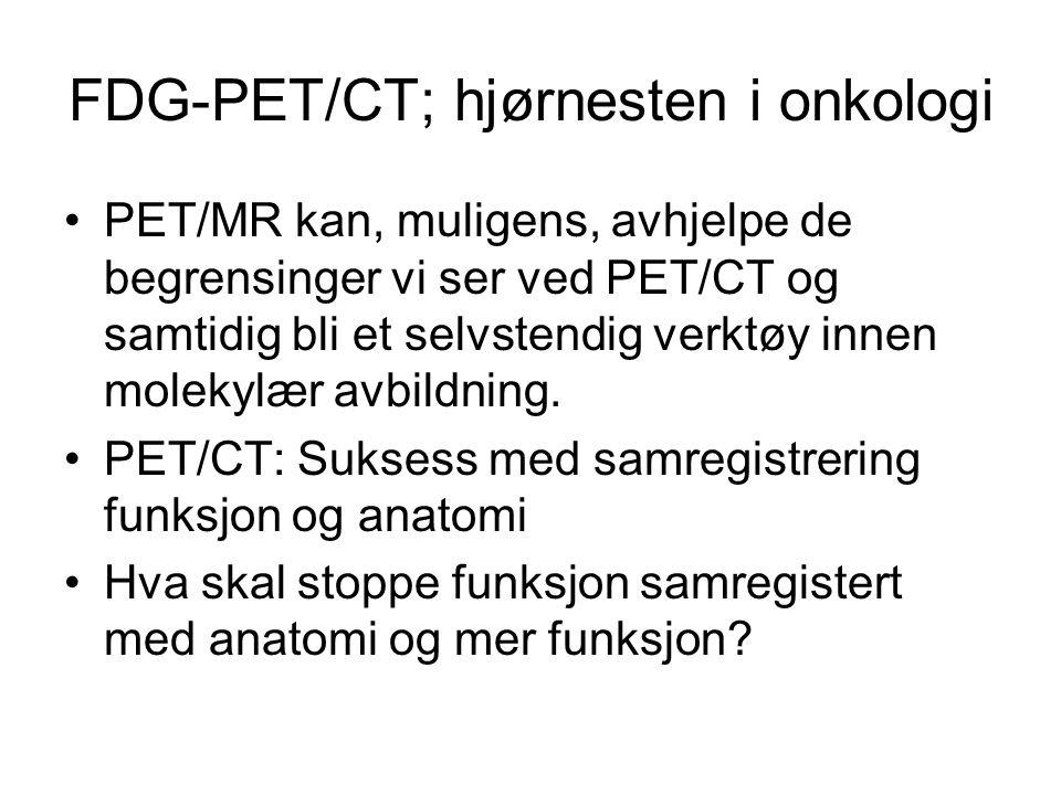 FDG-PET/CT; hjørnesten i onkologi •PET/MR kan, muligens, avhjelpe de begrensinger vi ser ved PET/CT og samtidig bli et selvstendig verktøy innen molek