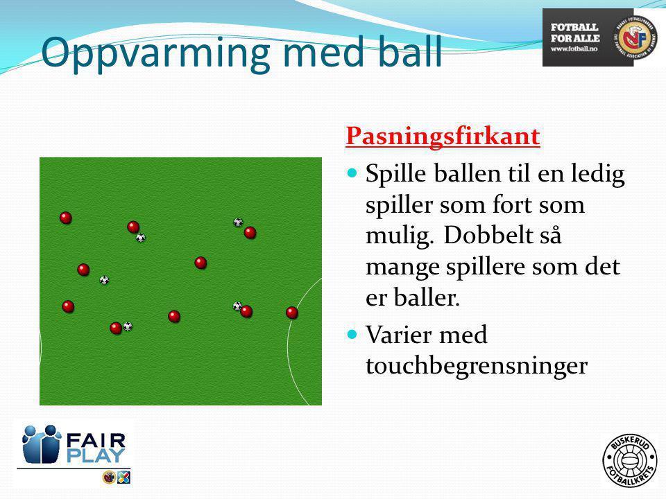 Oppvarming med ball Pasningsfirkant  Spille ballen til en ledig spiller som fort som mulig. Dobbelt så mange spillere som det er baller.  Varier med