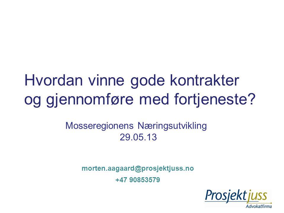 Hvordan vinne gode kontrakter og gjennomføre med fortjeneste? Mosseregionens Næringsutvikling 29.05.13 +47 90853579 morten.aagaard@prosjektjuss.no