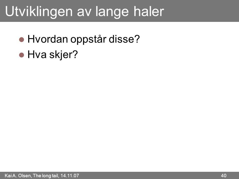 Kai A. Olsen, The long tail, 14.11.07 40 Utviklingen av lange haler  Hvordan oppstår disse?  Hva skjer?