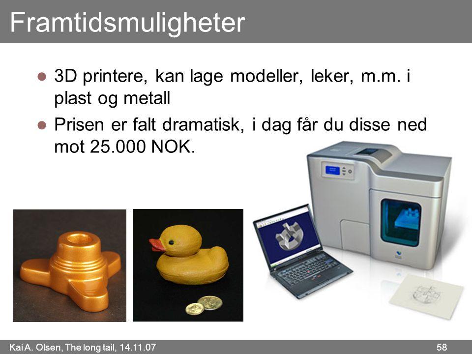 Kai A. Olsen, The long tail, 14.11.07 58 Framtidsmuligheter  3D printere, kan lage modeller, leker, m.m. i plast og metall  Prisen er falt dramatisk