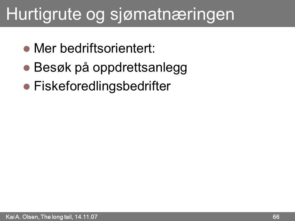 Kai A. Olsen, The long tail, 14.11.07 66 Hurtigrute og sjømatnæringen  Mer bedriftsorientert:  Besøk på oppdrettsanlegg  Fiskeforedlingsbedrifter