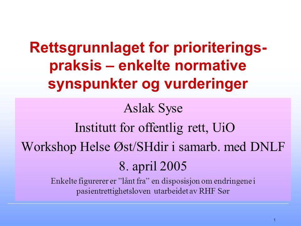 1 Rettsgrunnlaget for prioriterings- praksis – enkelte normative synspunkter og vurderinger Aslak Syse Institutt for offentlig rett, UiO Workshop Helse Øst/SHdir i samarb.