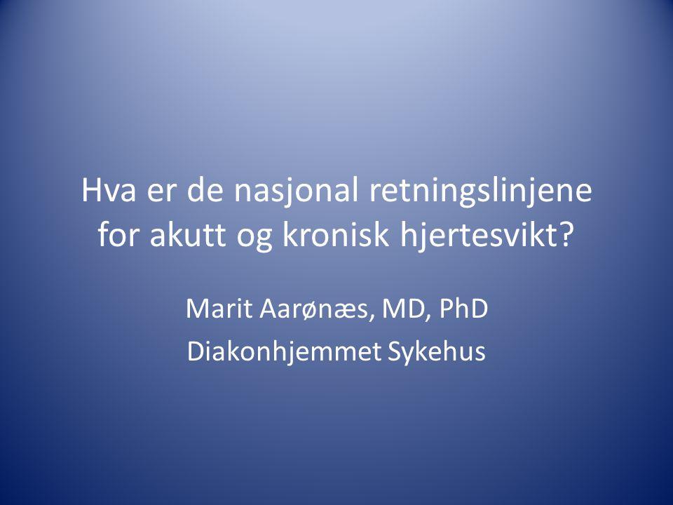 Hva er de nasjonal retningslinjene for akutt og kronisk hjertesvikt? Marit Aarønæs, MD, PhD Diakonhjemmet Sykehus