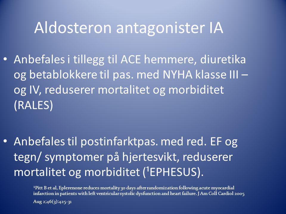 Aldosteron antagonister IA • Anbefales i tillegg til ACE hemmere, diuretika og betablokkere til pas. med NYHA klasse III – og IV, reduserer mortalitet