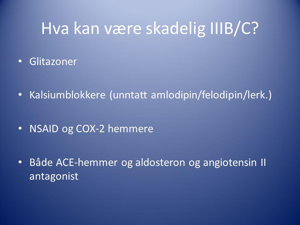 Hva kan være skadelig IIIB/C? • Glitazoner • Kalsiumblokkere (unntatt amlodipin/felodipin/lerk.) • NSAID og COX-2 hemmere • Både ACE-hemmer og aldoste
