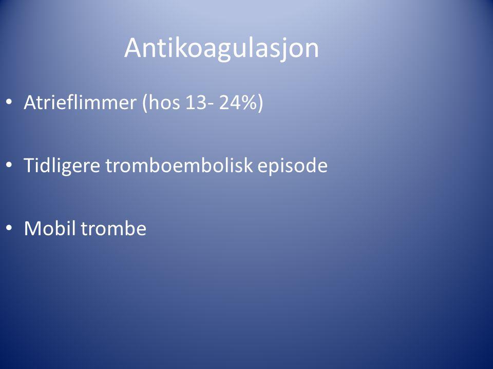 Antikoagulasjon • Atrieflimmer (hos 13- 24%) • Tidligere tromboembolisk episode • Mobil trombe