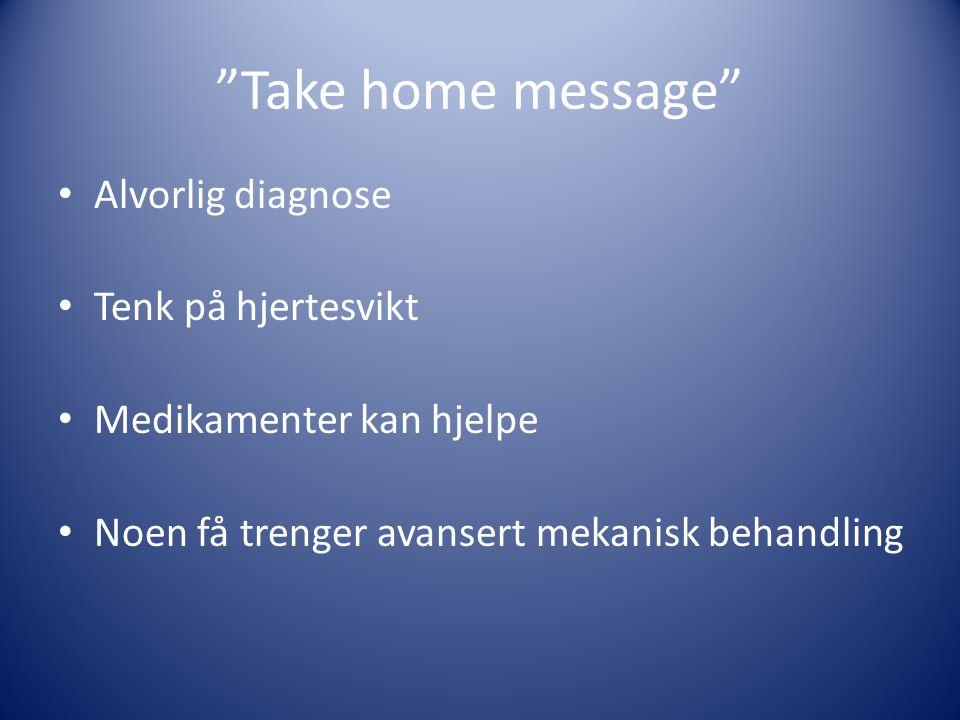 """""""Take home message"""" • Alvorlig diagnose • Tenk på hjertesvikt • Medikamenter kan hjelpe • Noen få trenger avansert mekanisk behandling"""