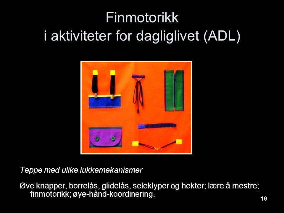 19 Finmotorikk i aktiviteter for dagliglivet (ADL) Teppe med ulike lukkemekanismer Øve knapper, borrelås, glidelås, seleklyper og hekter; lære å mestr