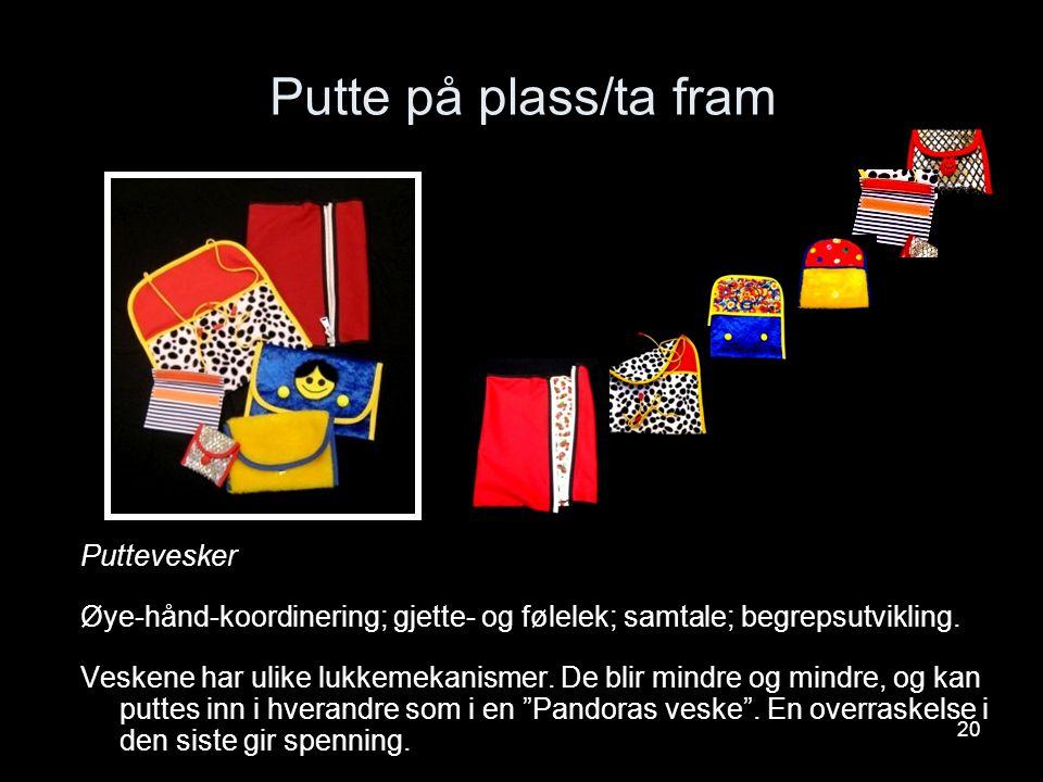 20 Putte på plass/ta fram Puttevesker Øye-hånd-koordinering; gjette- og følelek; samtale; begrepsutvikling. Veskene har ulike lukkemekanismer. De blir