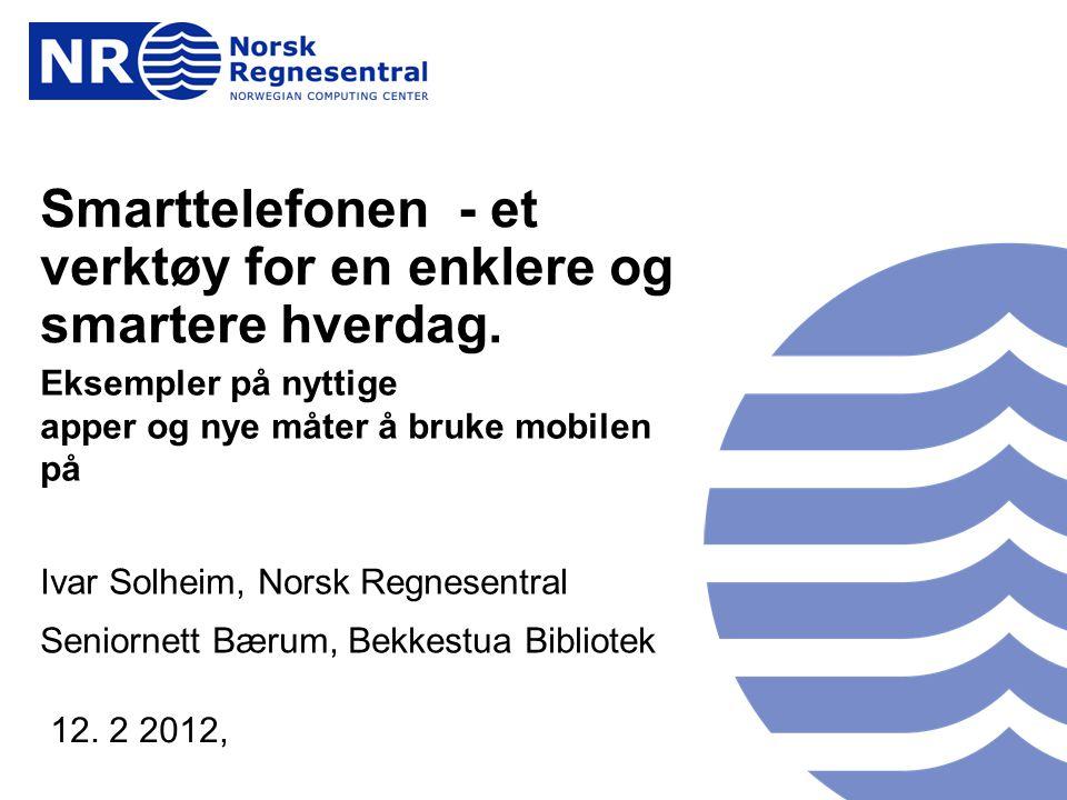 www.nr.no Smarttelefonen - et verktøy for en enklere og smartere hverdag. Eksempler på nyttige apper og nye måter å bruke mobilen på Ivar Solheim, Nor