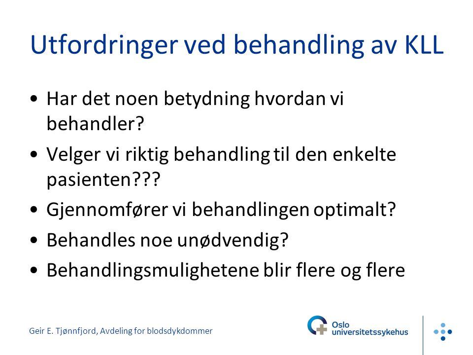 Geir E. Tjønnfjord, Avdeling for blodsdykdommer Utfordringer ved behandling av KLL •Har det noen betydning hvordan vi behandler? •Velger vi riktig beh