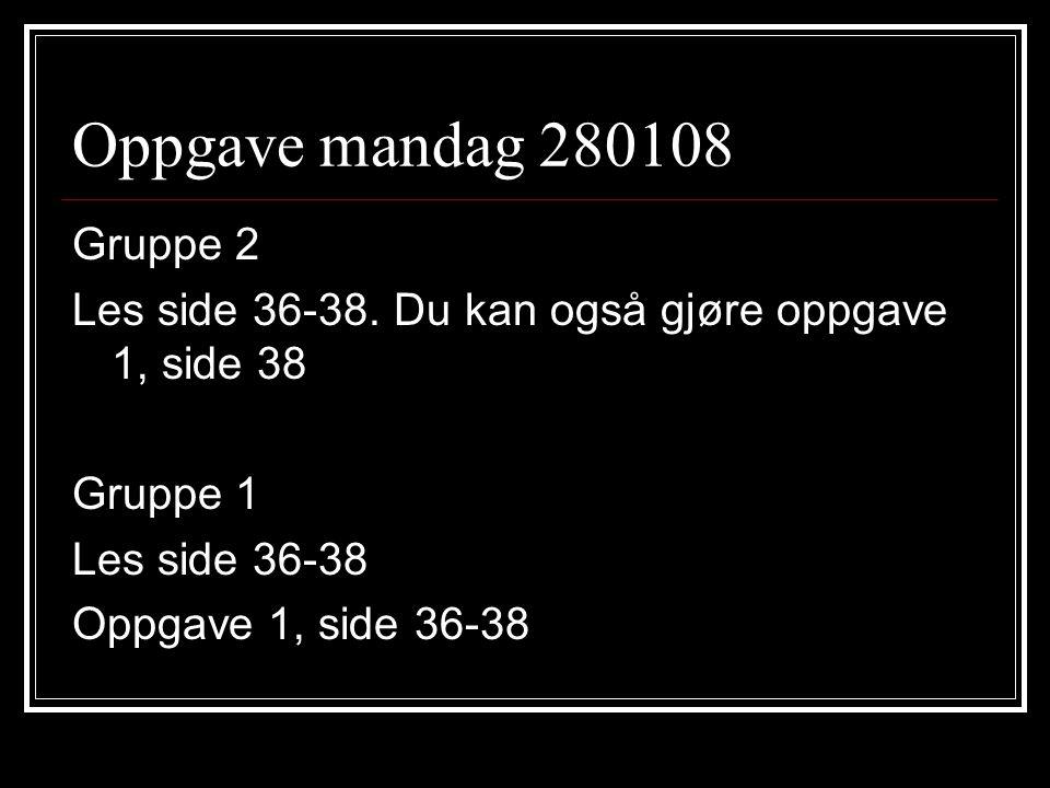 Oppgave mandag 280108 Gruppe 2 Les side 36-38. Du kan også gjøre oppgave 1, side 38 Gruppe 1 Les side 36-38 Oppgave 1, side 36-38