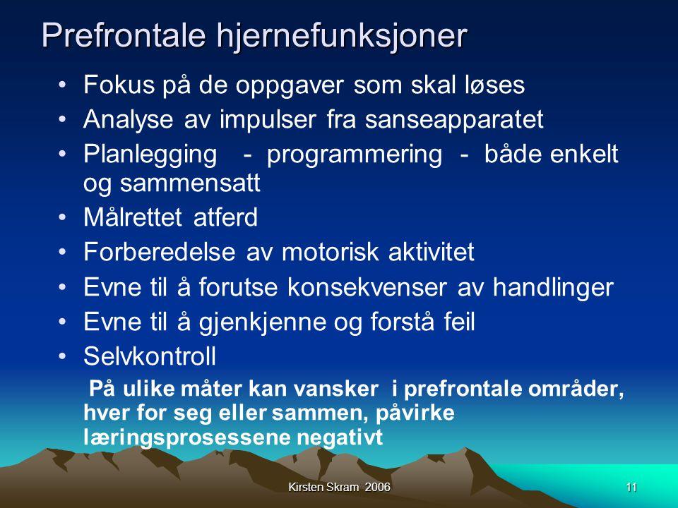 Kirsten Skram 200611 Prefrontale hjernefunksjoner •Fokus på de oppgaver som skal løses •Analyse av impulser fra sanseapparatet •Planlegging - programm