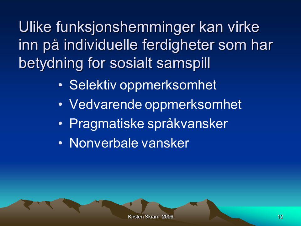 Kirsten Skram 200612 Ulike funksjonshemminger kan virke inn på individuelle ferdigheter som har betydning for sosialt samspill •Selektiv oppmerksomhet