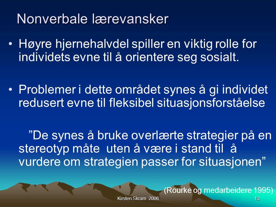 Kirsten Skram 200613 Nonverbale lærevansker •Høyre hjernehalvdel spiller en viktig rolle for individets evne til å orientere seg sosialt. •Problemer i