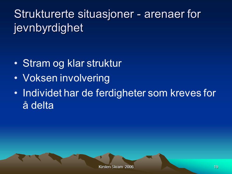 Kirsten Skram 200619 Strukturerte situasjoner - arenaer for jevnbyrdighet •Stram og klar struktur •Voksen involvering •Individet har de ferdigheter so