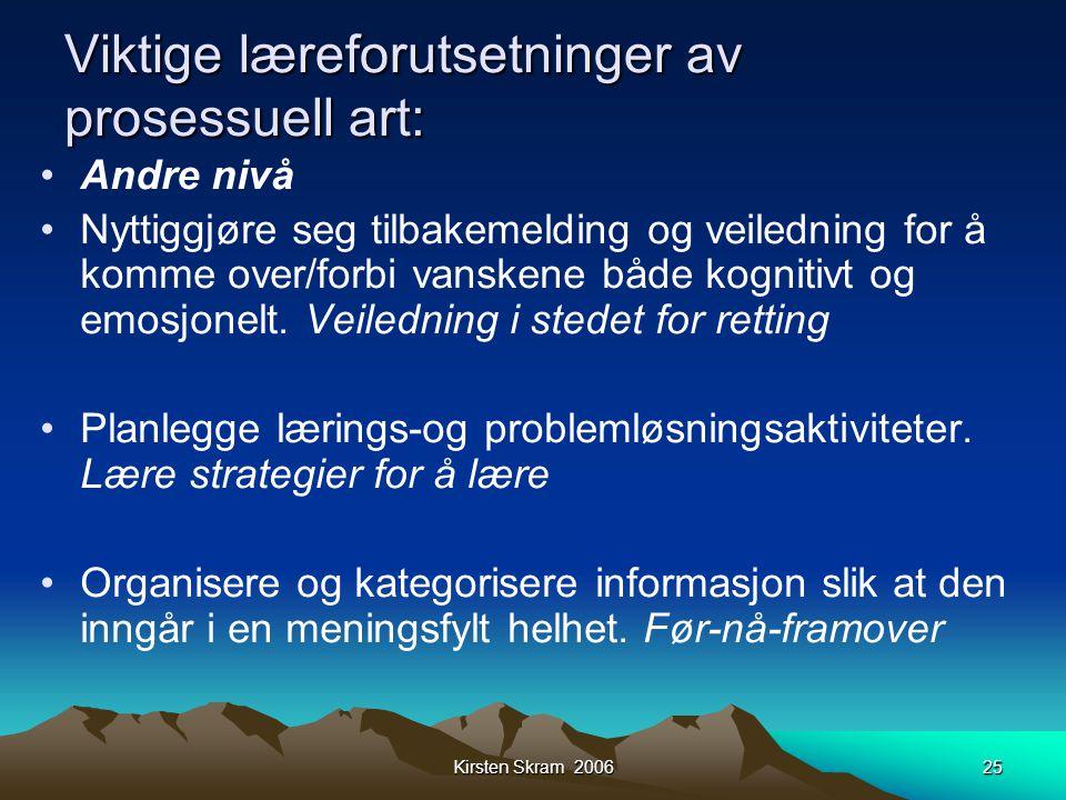 Kirsten Skram 200625 Viktige læreforutsetninger av prosessuell art: •Andre nivå •Nyttiggjøre seg tilbakemelding og veiledning for å komme over/forbi v